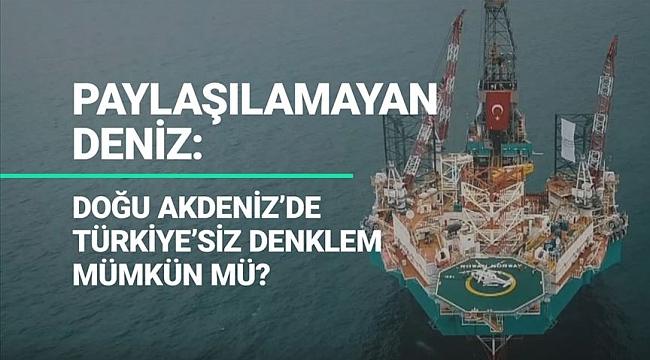 Paylaşılamayan deniz: Doğu Akdeniz'de Türkiye'siz denklem mümkün mü?