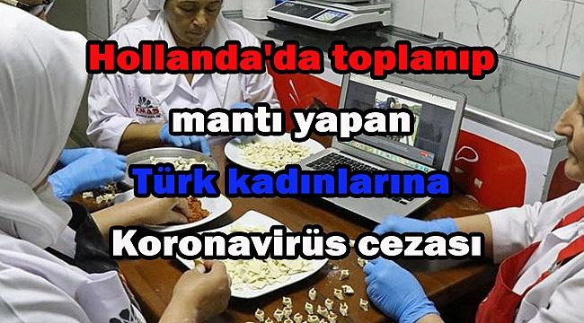Hollanda'da toplanıp mantı yapan Türk kadınlarına Koronavirüs cezası
