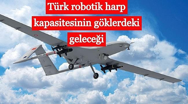 Türk robotik harp kapasitesinin göklerdeki geleceği
