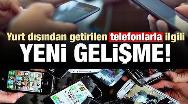 Yurt dışından getirilen telefonlarla ilgili bir değişiklik daha