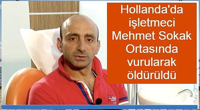 Hollanda'da 49 yaşındaki işletmeci Mehmet Sokak Ortasında vurularak öldürüldü