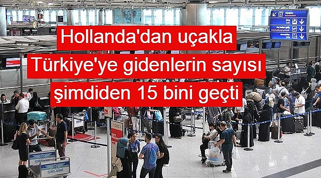 Hollanda'dan uçakla Türkiye'ye gidenlerin sayısı şimdiden 15 bini geçti