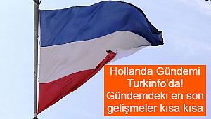 Hollanda Gündemi Turkinfo'da! Gündemdeki en son gelişmeler kısa kısa