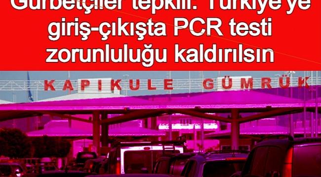 Gurbetçiler tepkili: Türkiye'ye giriş-çıkışta PCR testi zorunluluğu kaldırılsın