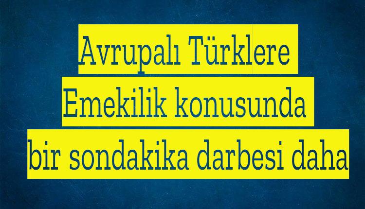 Avrupalı Türklere Emekilik konusunda bir sondakika darbesi daha