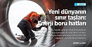 ANALİZ - Yeni dünyanın sınır taşları: Enerji boru hatları