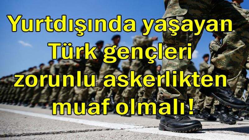 Yurtdışında yaşayan Türk gençleri zorunlu askerlikten muaf olmalı!